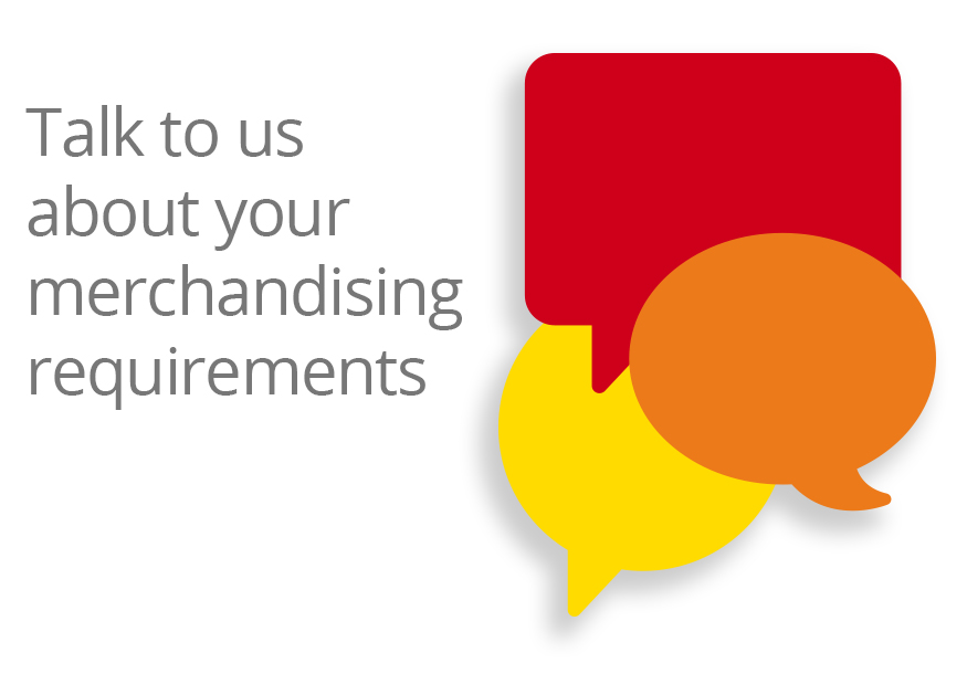 talk to us about your merchandising requirements now